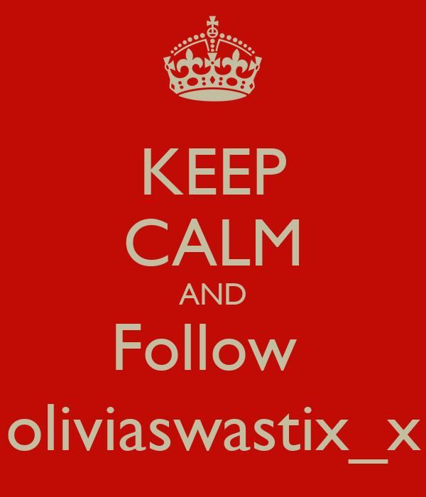 KEEP CALM AND Follow  oliviaswastix_x
