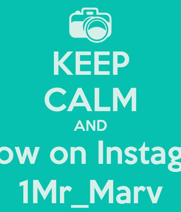 KEEP CALM AND Follow on Instagram 1Mr_Marv