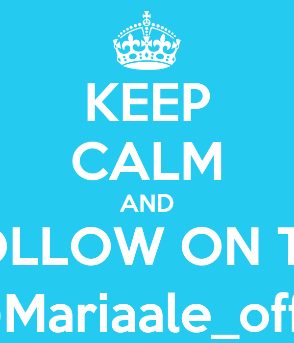 KEEP CALM AND FOLLOW ON TW @Mariaale_offic