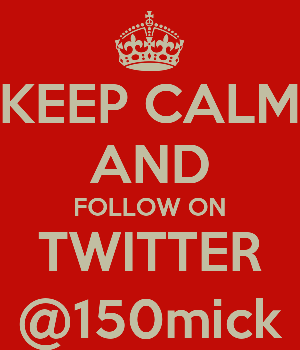 KEEP CALM AND FOLLOW ON TWITTER @150mick