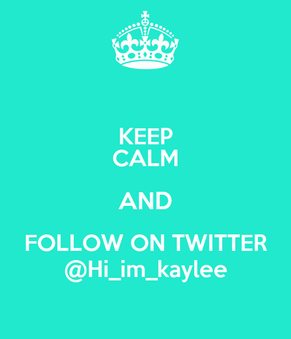 KEEP CALM AND FOLLOW ON TWITTER @Hi_im_kaylee