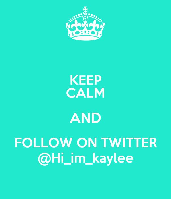 KEEP CALM AND FOLLOW ON TWITTER @Hi_im_kaylee