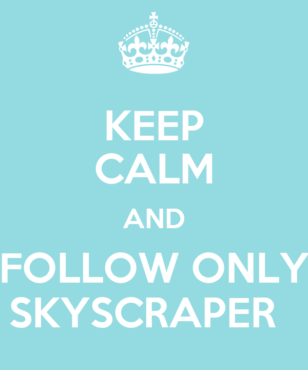 KEEP CALM AND FOLLOW ONLY SKYSCRAPER