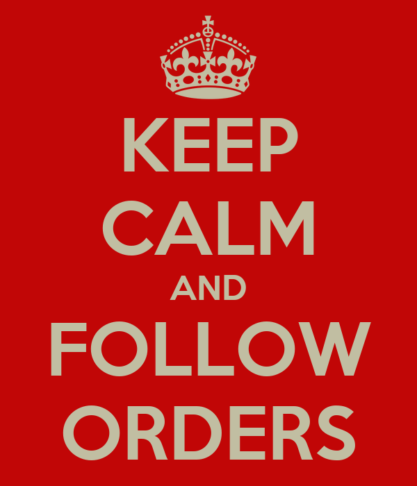 KEEP CALM AND FOLLOW ORDERS