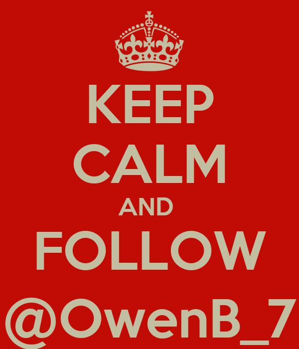 KEEP CALM AND  FOLLOW @OwenB_7