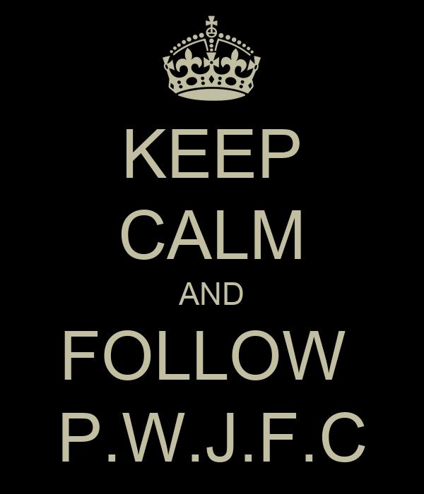 KEEP CALM AND FOLLOW  P.W.J.F.C