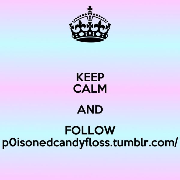 KEEP CALM AND FOLLOW p0isonedcandyfloss.tumblr.com/