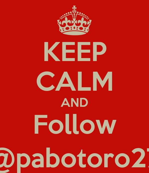 KEEP CALM AND Follow @pabotoro27