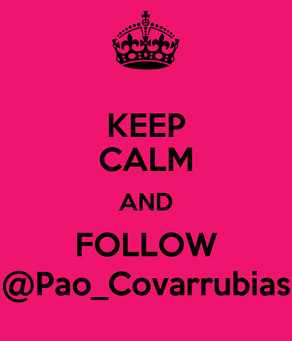 KEEP CALM AND FOLLOW @Pao_Covarrubias