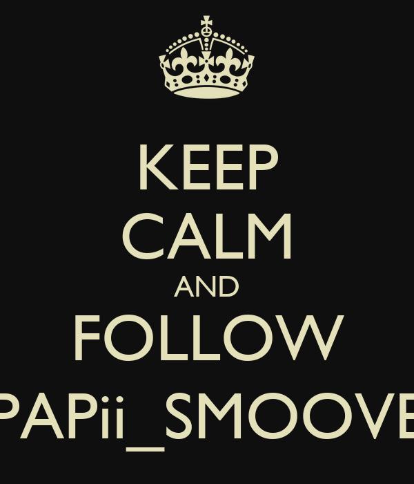 KEEP CALM AND FOLLOW PAPii_SMOOVE