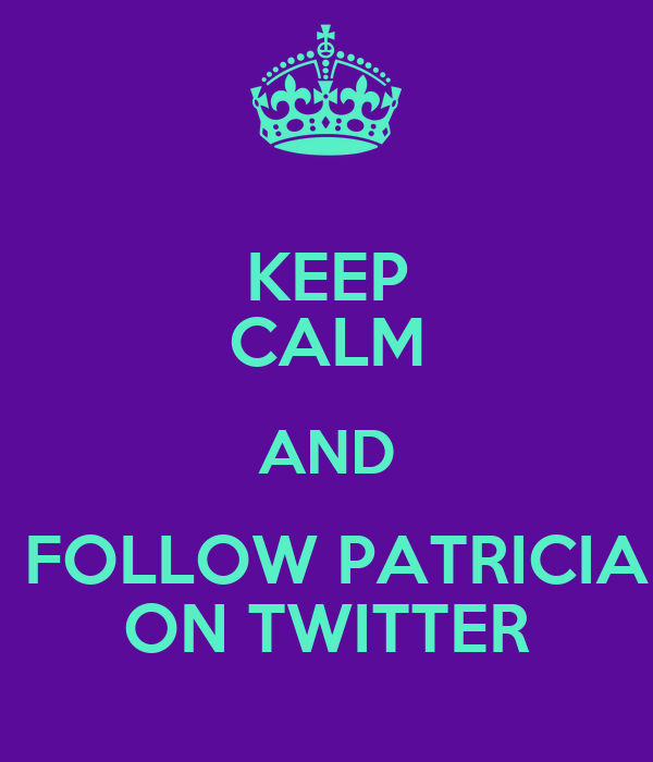 KEEP CALM AND  FOLLOW PATRICIA ON TWITTER