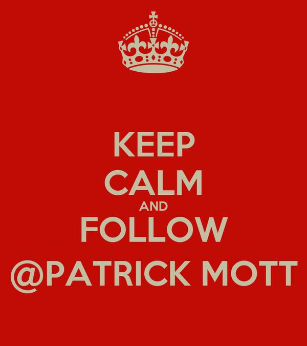 KEEP CALM AND FOLLOW @PATRICK MOTT