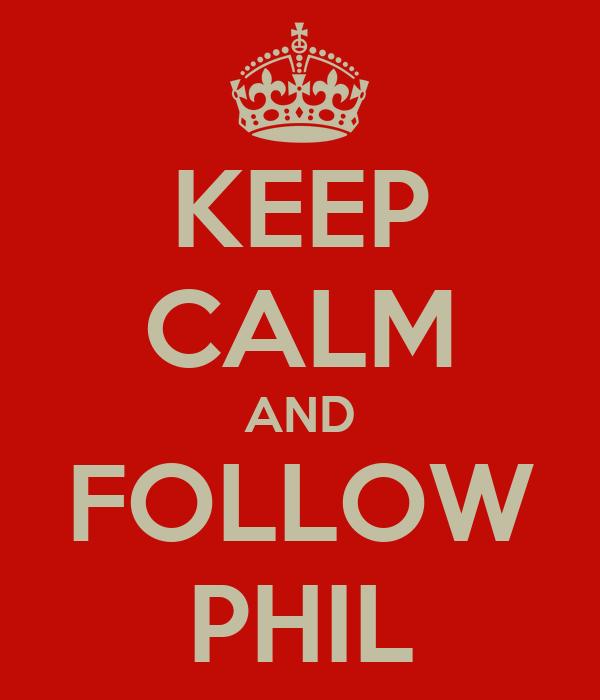KEEP CALM AND FOLLOW PHIL