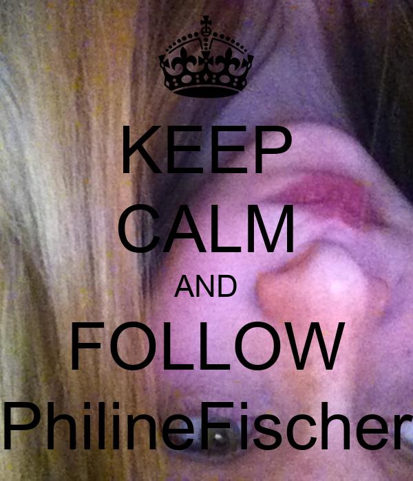 KEEP CALM AND FOLLOW PhilineFischer
