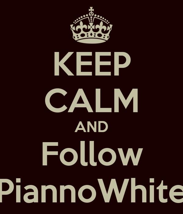 KEEP CALM AND Follow PiannoWhite