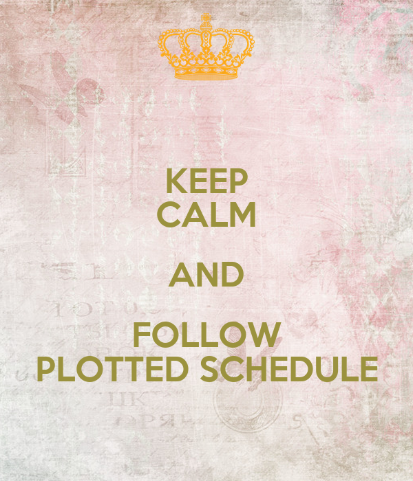 KEEP CALM AND FOLLOW PLOTTED SCHEDULE