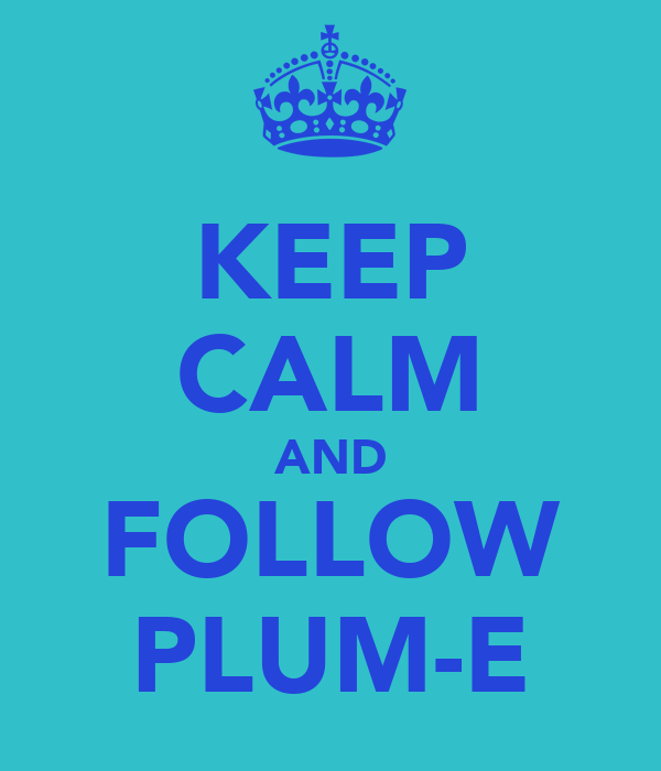 KEEP CALM AND FOLLOW PLUM-E