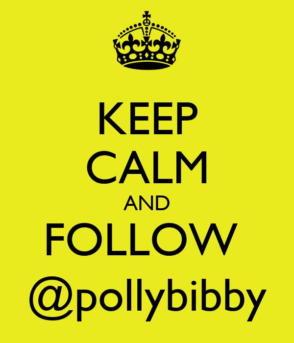 KEEP CALM AND FOLLOW  @pollybibby
