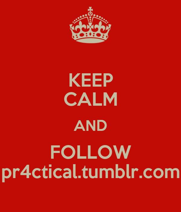 KEEP CALM AND FOLLOW pr4ctical.tumblr.com