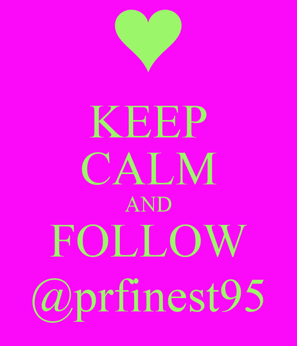 KEEP CALM AND FOLLOW @prfinest95