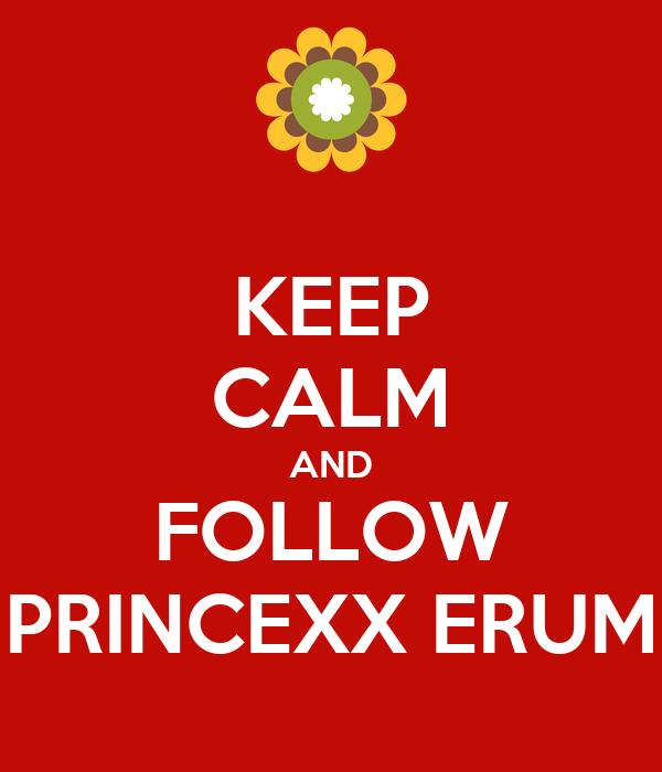 KEEP CALM AND FOLLOW PRINCEXX ERUM