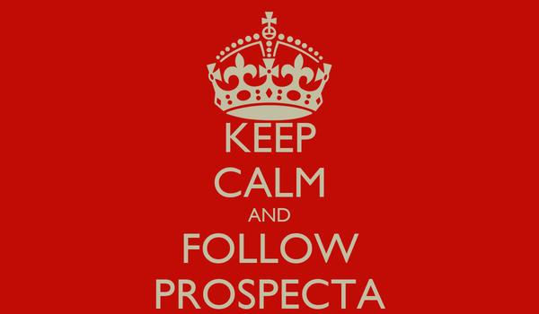 KEEP CALM AND FOLLOW PROSPECTA