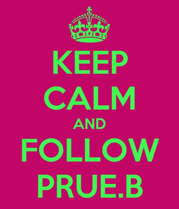 KEEP CALM AND FOLLOW PRUE.B