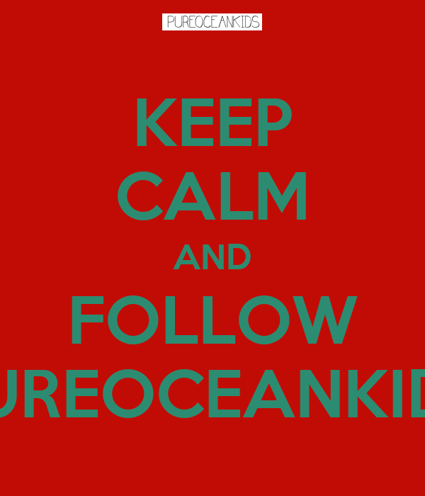 KEEP CALM AND FOLLOW PUREOCEANKIDS