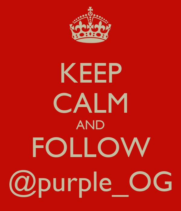 KEEP CALM AND FOLLOW @purple_OG