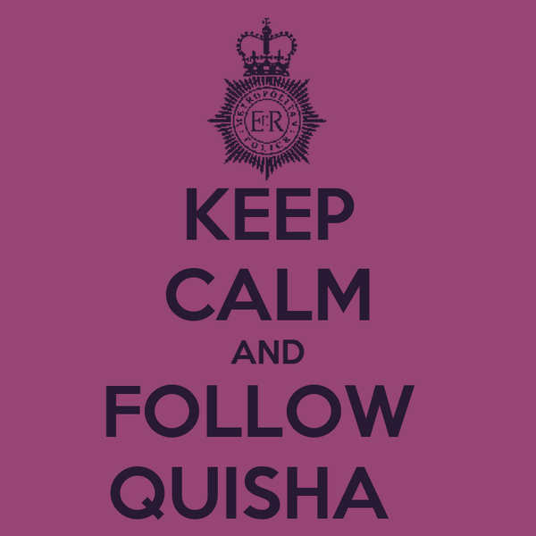 KEEP CALM AND FOLLOW  QUISHA