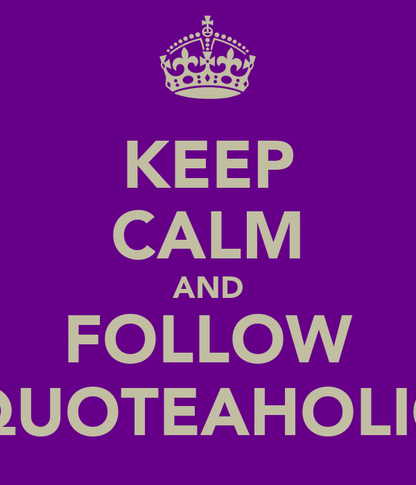 KEEP CALM AND FOLLOW QUOTEAHOLIC