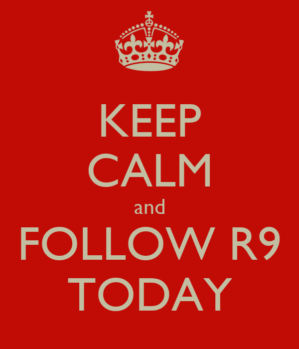 KEEP CALM and FOLLOW R9 TODAY