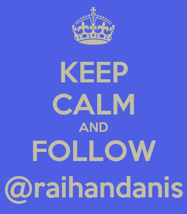 KEEP CALM AND FOLLOW @raihandanis