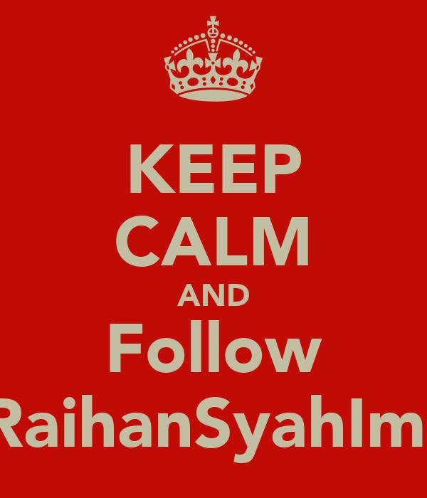 KEEP CALM AND Follow @RaihanSyahIman