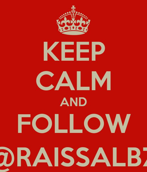 KEEP CALM AND FOLLOW @RAISSALBZ