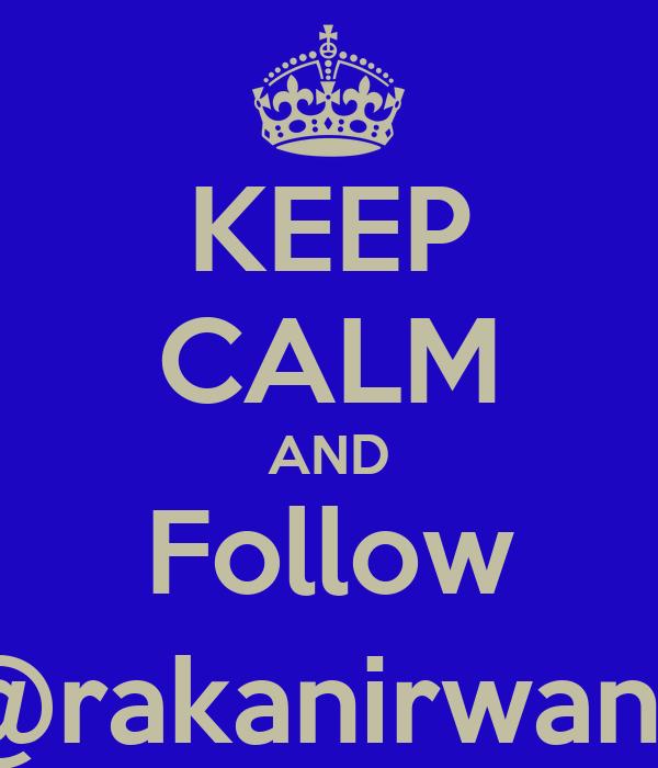 KEEP CALM AND Follow @rakanirwana