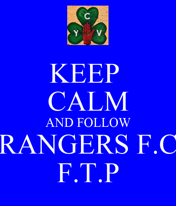 KEEP  CALM AND FOLLOW RANGERS F.C F.T.P