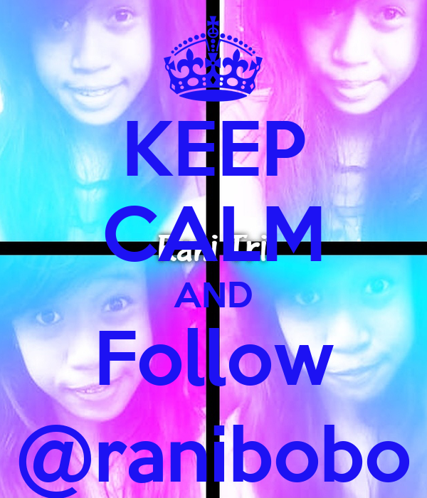 KEEP CALM AND Follow @ranibobo