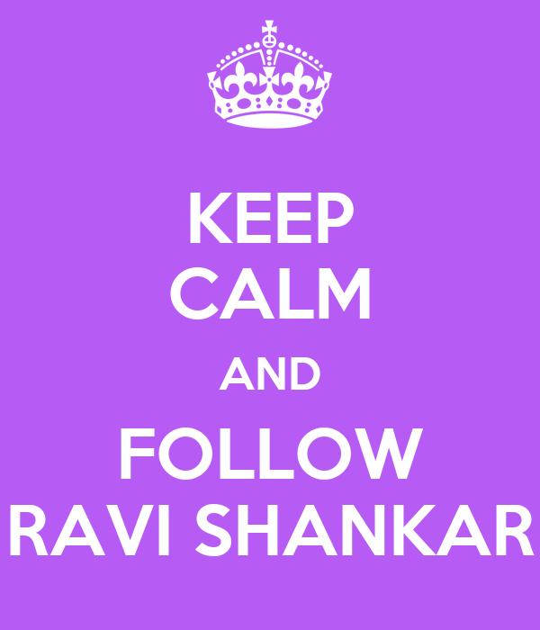 KEEP CALM AND FOLLOW RAVI SHANKAR