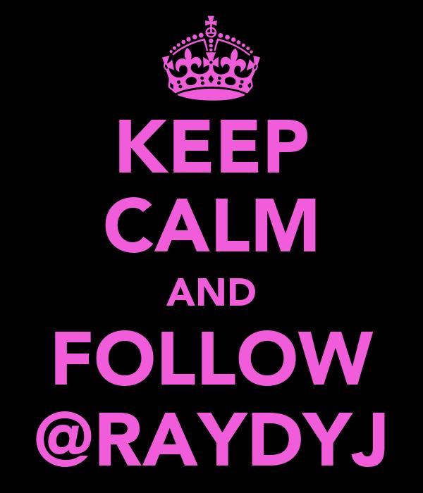 KEEP CALM AND FOLLOW @RAYDYJ