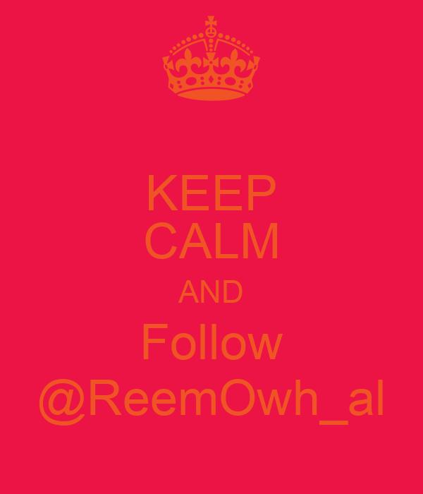 KEEP CALM AND Follow @ReemOwh_al