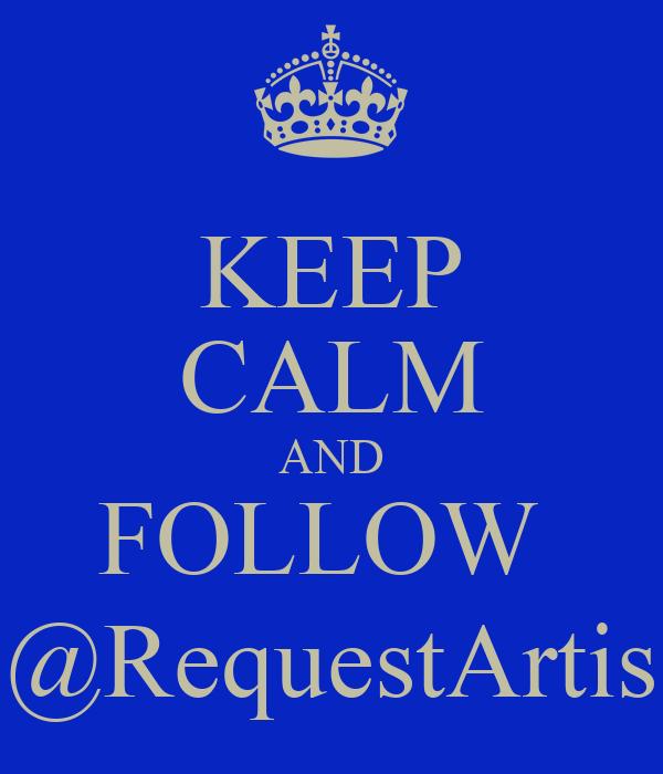 KEEP CALM AND FOLLOW  @RequestArtis