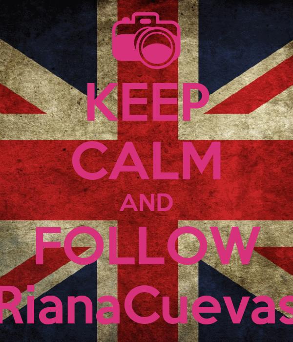 KEEP CALM AND FOLLOW RianaCuevas
