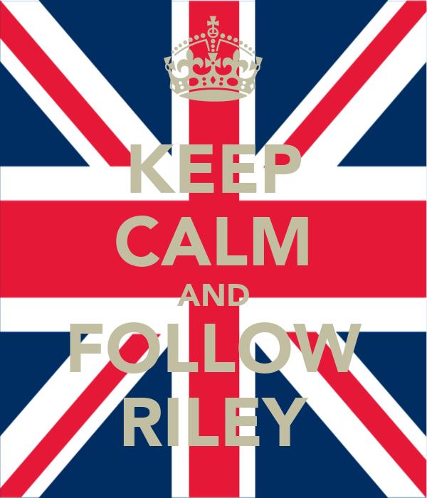 KEEP CALM AND FOLLOW RILEY