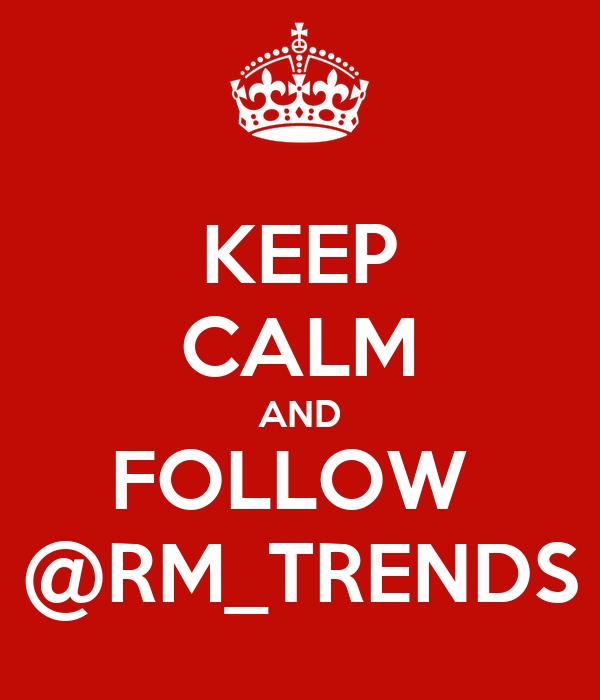 KEEP CALM AND FOLLOW  @RM_TRENDS
