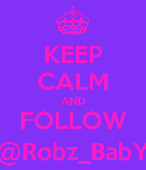 KEEP CALM AND FOLLOW @Robz_BabY