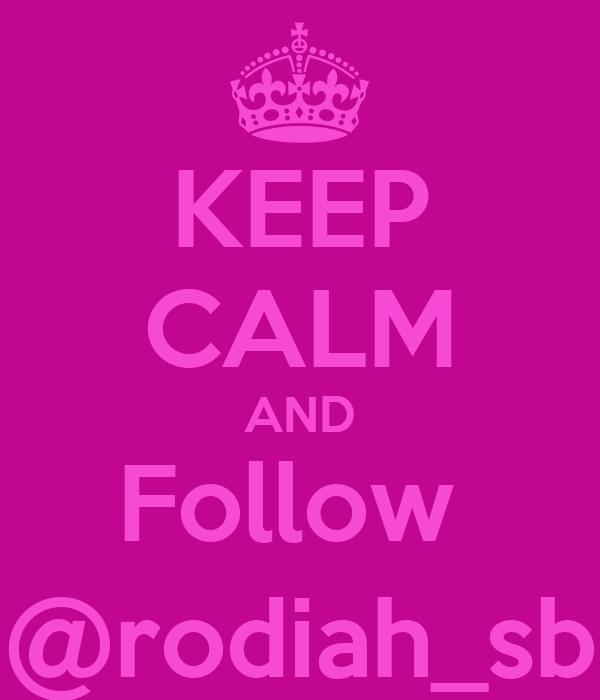 KEEP CALM AND Follow  @rodiah_sb
