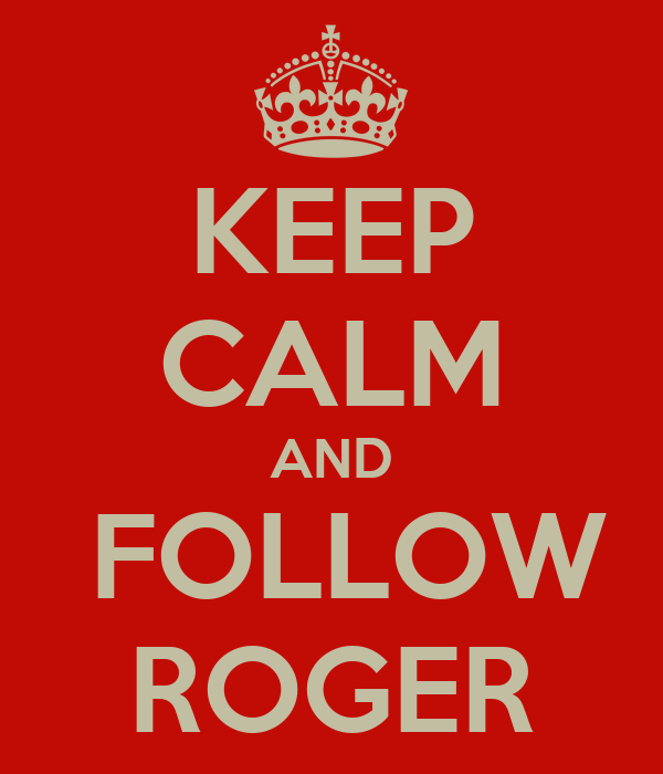 KEEP CALM AND  FOLLOW ROGER