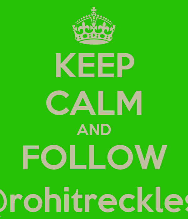 KEEP CALM AND FOLLOW @rohitreckless
