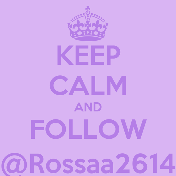 KEEP CALM AND FOLLOW @Rossaa2614
